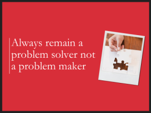 Always remain a problem solver...